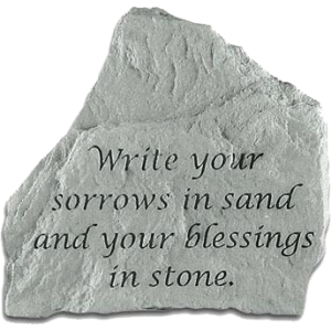 Write your sorrows in sand and your blessings in stone.